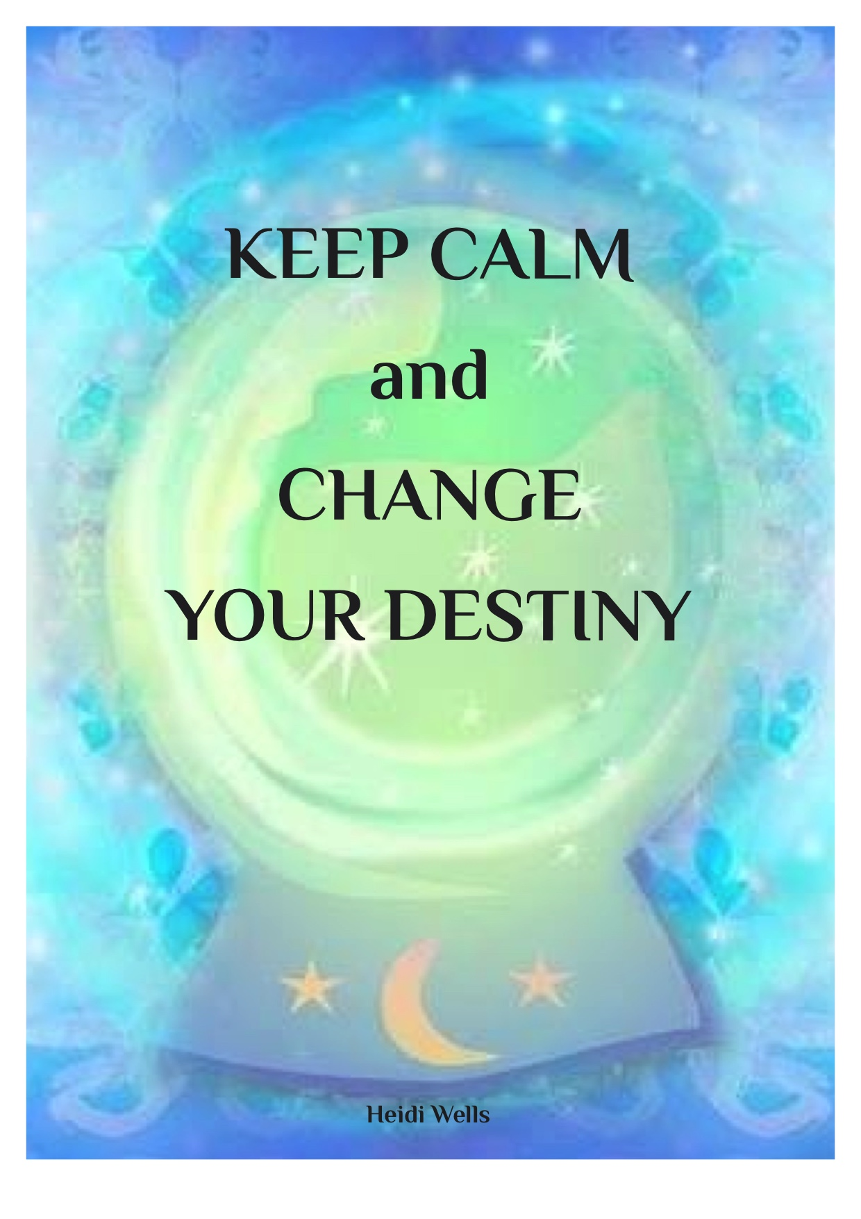 Keep Calm and Change Your Destiny, 8 page Workbook by Heidi Wells, Psychic Clairvoyant and Emotional Wellbeing Coach in Twickenham, London 020 88947343